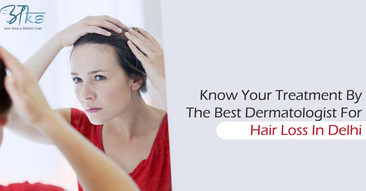 Know Your Treatment By The Best Dermatologist For Hair Loss In Delhi